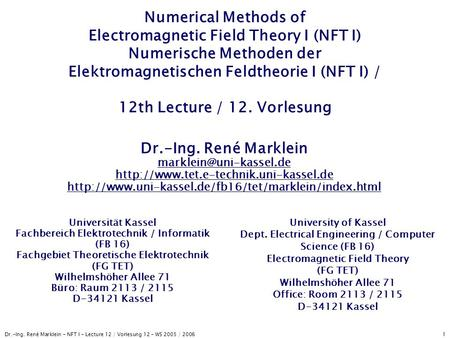 Dr.-Ing. René Marklein - NFT I - Lecture 12 / Vorlesung 12 - WS 2005 / 2006 1 Numerical Methods of Electromagnetic Field Theory I (NFT I) Numerische Methoden.