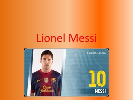 Lionel Messi. Biography Lionel Andrés Messi nació el 24 de junio de 1987 en Rosario, Argentina. He started playing soccer for a local team, Newell's Old.