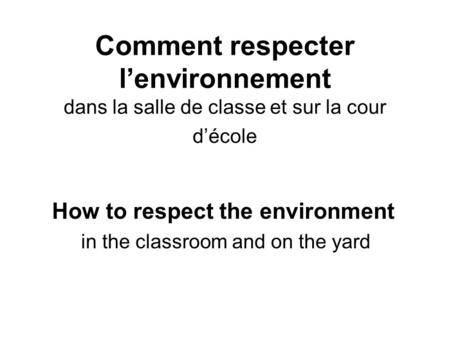 Comment respecter l'environnement dans la salle de classe et sur la cour d'école How to respect the environment in the classroom and on the yard.