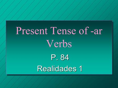 Present Tense of -ar Verbs P. 84 Realidades 1. VERBS n What is a verb called in its natural form before it´s conjugated? n the INFINITIVE.