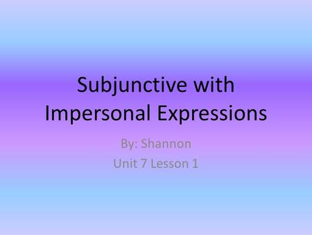 Subjunctive with Impersonal Expressions By: Shannon Unit 7 Lesson 1.