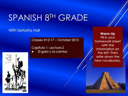 SPANISH 8 TH GRADE With Señorita Hall Classes #12-17 – October 2013 Capítulo 1: Lectura 2 ● El gato y la camisa Warm-Up Fill in your homework sheet with.