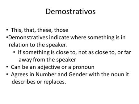 Demostrativos This, that, these, those Demonstratives indicate where something is in relation to the speaker. If something is close to, not as close to,
