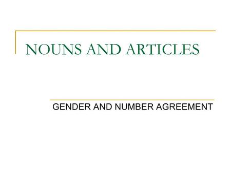 NOUNS AND ARTICLES GENDER AND NUMBER AGREEMENT. Nouns and articles have gender and number in Spanish. GENDER refers to whether the noun is masculine or.