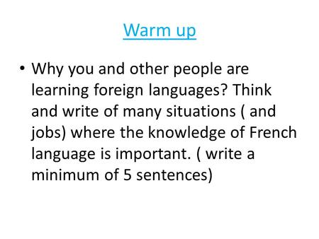 Warm up Why you and other people are learning foreign languages? Think and write of many situations ( and jobs) where the knowledge of French language.
