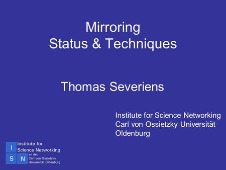 SINN01 Technical Workshop Oldenburg 5-7 Dec 2001 Mirroring Status & Techniques Thomas Severiens Institute for Science Networking Carl von Ossietzky Universität.