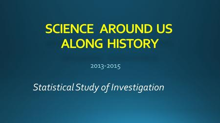 SCIENCE AROUND US ALONG HISTORY Statistical Study of Investigation.
