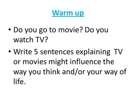 Warm up Do you go to movie? Do you watch TV? Write 5 sentences explaining TV or movies might influence the way you think and/or your way of life.