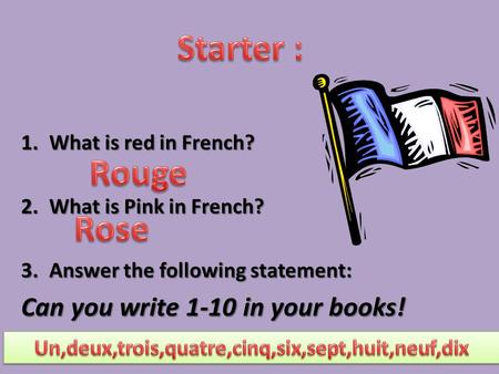 1.What is red in French? 2.What is Pink in French? 3.Answer the following statement: Can you write 1-10 in your books!