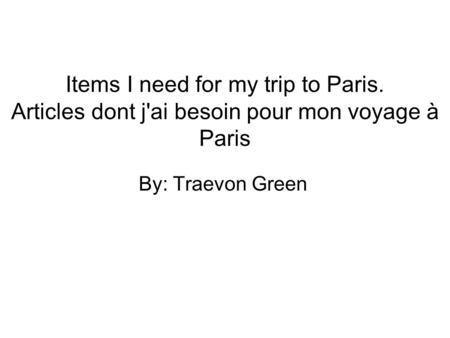 Items I need for my trip to Paris. Articles dont j'ai besoin pour mon voyage à Paris By: Traevon Green.