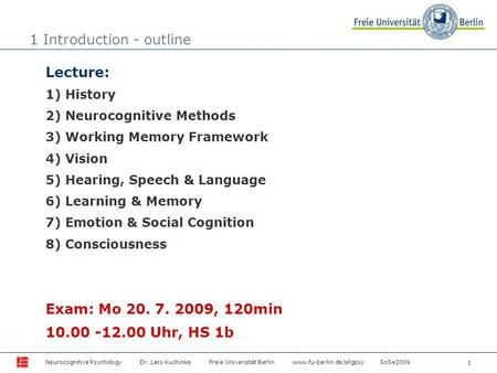 1 Neurocognitive Psychology Dr. Lars Kuchinke Freie Universität Berlin www.fu-berlin.de/allgpsy SoSe2009 1 Introduction - outline Lecture: 1) History 2)
