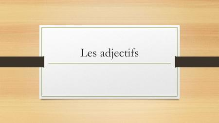 Les adjectifs. Definition: Adjectives are words that describe nouns (person, place, thing) or pronouns. Ex: The car is big, the boy is intelligent, it.