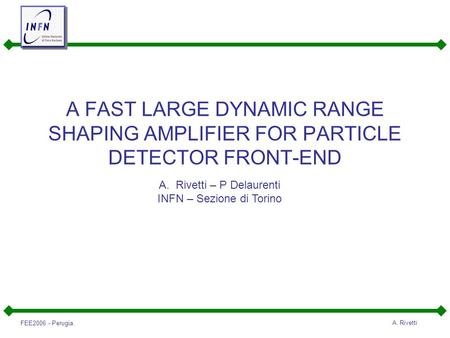FEE2006 - Perugia. A. Rivetti A FAST LARGE DYNAMIC RANGE SHAPING AMPLIFIER FOR PARTICLE DETECTOR FRONT-END A.Rivetti – P Delaurenti INFN – Sezione di Torino.