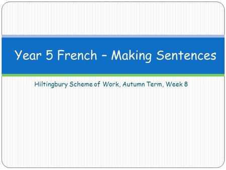 Hiltingbury Scheme of Work, Autumn Term, Week 8 Year 5 French – Making Sentences.