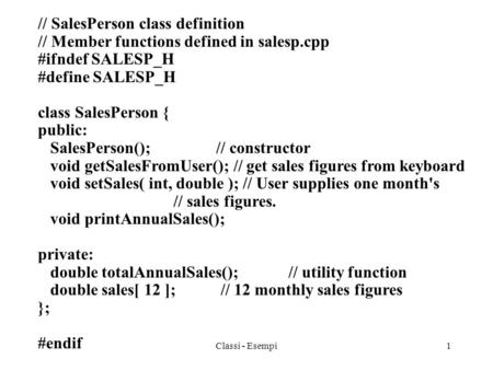 Classi - Esempi1 // SalesPerson class definition // Member functions defined in salesp.cpp #ifndef SALESP_H #define SALESP_H class SalesPerson { public: