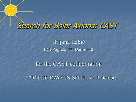 Search for Solar Axions: CAST Biljana Lakić IRB Zagreb, TU Darmstadt for the CAST collaboration 2004 LHC DAYS IN SPLIT, 5 – 9 October 2004 LHC DAYS IN.