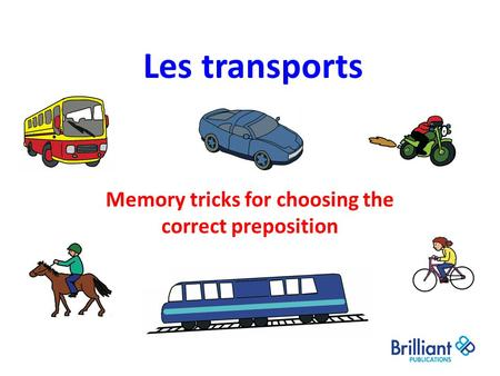 Les transports Memory tricks for choosing the correct preposition.