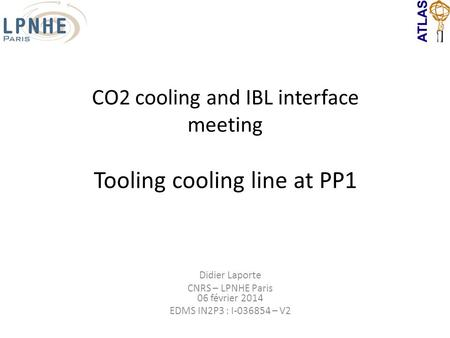 CO2 cooling and IBL interface meeting Tooling cooling line at PP1 Didier Laporte CNRS – LPNHE Paris 06 février 2014 EDMS IN2P3 : I-036854 – V2.