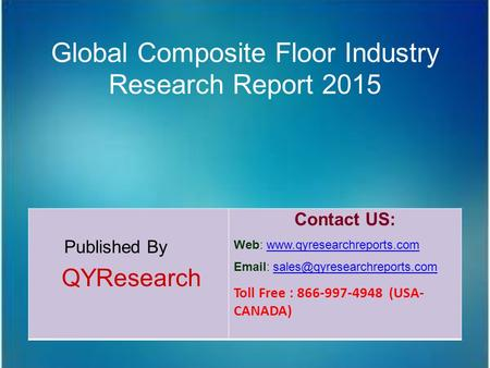 Global Composite Floor Industry Research Report 2015 Published By QYResearch Contact US: Web: www.qyresearchreports.comwww.qyresearchreports.com Email: