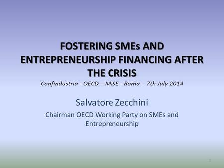 FOSTERING SMEs AND ENTREPRENEURSHIP FINANCING AFTER THE CRISIS FOSTERING SMEs AND ENTREPRENEURSHIP FINANCING AFTER THE CRISIS Confindustria - OECD – MiSE.