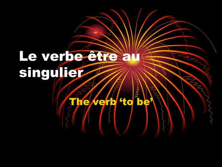 "Le verbe être au singulier The verb 'to be'. Les normes: Communication 1.2 Comparisons 4.1 Les questions essentielles: What does the verb ""être"" mean?"