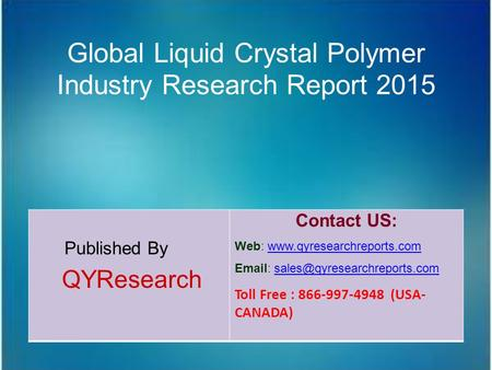 Global Liquid Crystal Polymer Industry Research Report 2015 Published By QYResearch Contact US: Web: www.qyresearchreports.comwww.qyresearchreports.com.