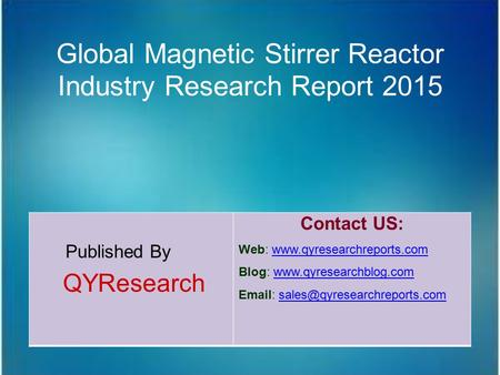 Global Magnetic Stirrer Reactor Industry Research Report 2015 Published By QYResearch Contact US: Web: www.qyresearchreports.comwww.qyresearchreports.com.