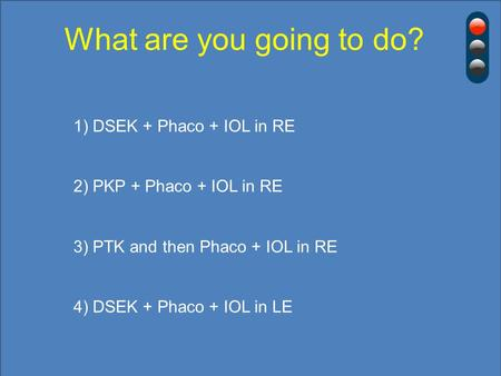 What are you going to do? 1) DSEK + Phaco + IOL in RE 2) PKP + Phaco + IOL in RE 3) PTK and then Phaco + IOL in RE 4) DSEK + Phaco + IOL in LE.