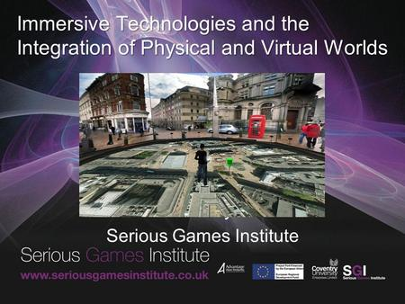 Immersive Technologies and the Integration of Physical and Virtual Worlds David Wortley FRSA Serious Games Institute.