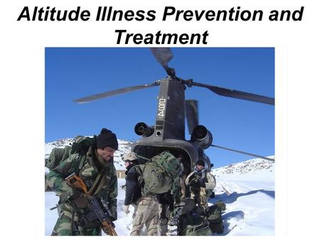Altitude Illness Prevention and Treatment. Terminal Learning Objective Action: Manage altitude illness Condition: You are a Soldier deployed to the field.