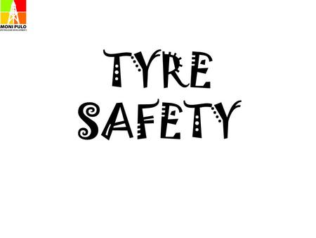 TYRE SAFETY. Most of us operate motor vehicles on a daily basis and hardly ever pay any attention to one of the most vital parts of the vehicle which.