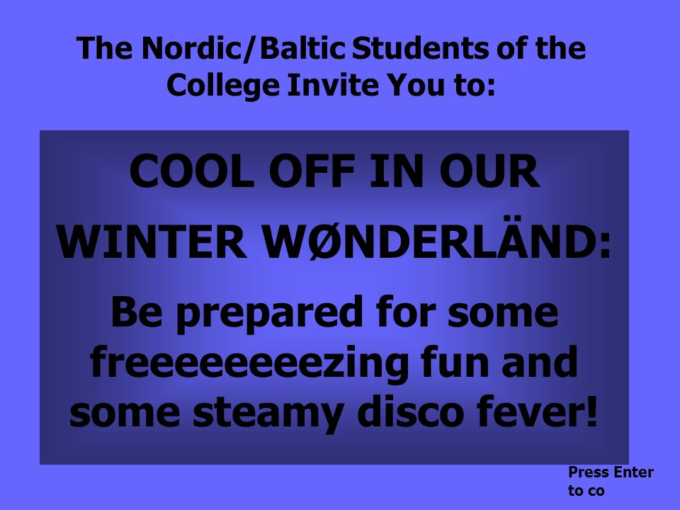 The Nordic/Baltic Students of the College Invite You to: COOL OFF IN OUR WINTER WØNDERLÄND: Be prepared for some freeeeeeeezing fun and some steamy disco fever.