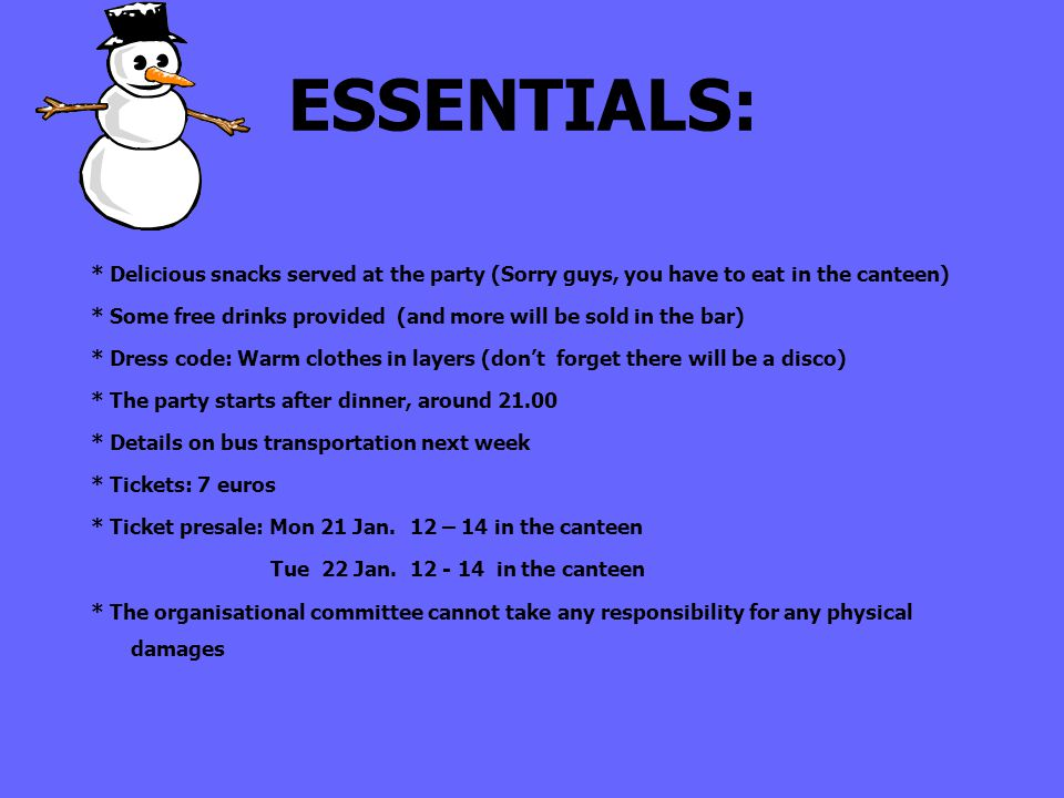 ESSENTIALS: * Delicious snacks served at the party (Sorry guys, you have to eat in the canteen) * Some free drinks provided (and more will be sold in the bar) * Dress code: Warm clothes in layers (dont forget there will be a disco) * The party starts after dinner, around 21.00 * Details on bus transportation next week * Tickets: 7 euros * Ticket presale: Mon 21 Jan.