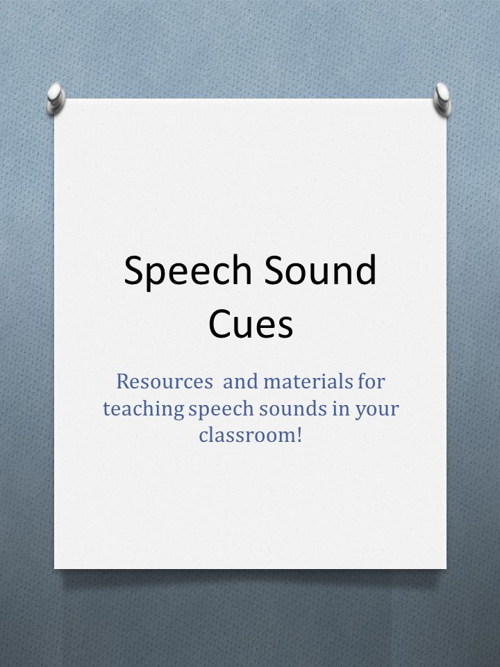 General Information O Every speech sound can be described in terms of three features: O Voice (on/off – motor on/off) O Placement (tongue, teeth, lips) O Manner (the way the sound is made – continuous, stop or combo) O Most sounds have a voiced (motor on) and a voiceless (motor off) partner (k/g, s/z, t/d) O When we work with students with speech sound disorders it is important to talk about sounds, rather than letters.