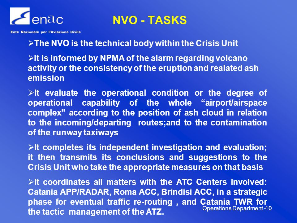 Operations Department -11 TASKS AND RESPONSABILITY For each of the Authorities, Official Bodies and Individuals involved, this procedure establishes and delineates tasks and responsibilities: Airport Management Company – S.A.C - Intervention plan aimed to face, to appease and to overcome the effects of volcanic ash falling on the airport.