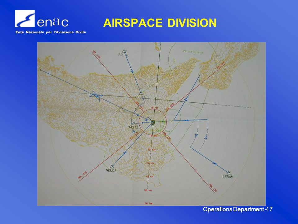 Operations Department -18 AIRSPACE DIVISION A primary area defined by a circumference having a radius of 10 NM with center on CATANIA VOR/DME (CAT VOR/DME 37°2722 N – 14°5810 E), containing Catania Fontanarossa airport and its circling areas; ; a secondary area defined by four circular sectors between 10 and 70 NM with center on CAT VOR identified as follows: 1° sector: from RDL 315 to RDL 045; 2° sector: RDL 045 to RDL 135; 3° sector: RDL 135 to RDL 225; 4° sector: RDL 225 to RDL 315.