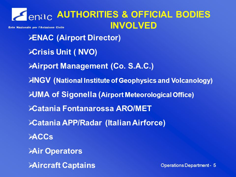 Operations Department -6 OBJECTIVES The scope of this procedure is to establish tasks and responsibilities of each Body involved in flight operations at Catania Fontanarossa airport, and to make them all, although belonging to different Administrations, operate in a rigidly defined and coordinated manner, applying the rules agreed upon by the National Civil Aviation Authority.