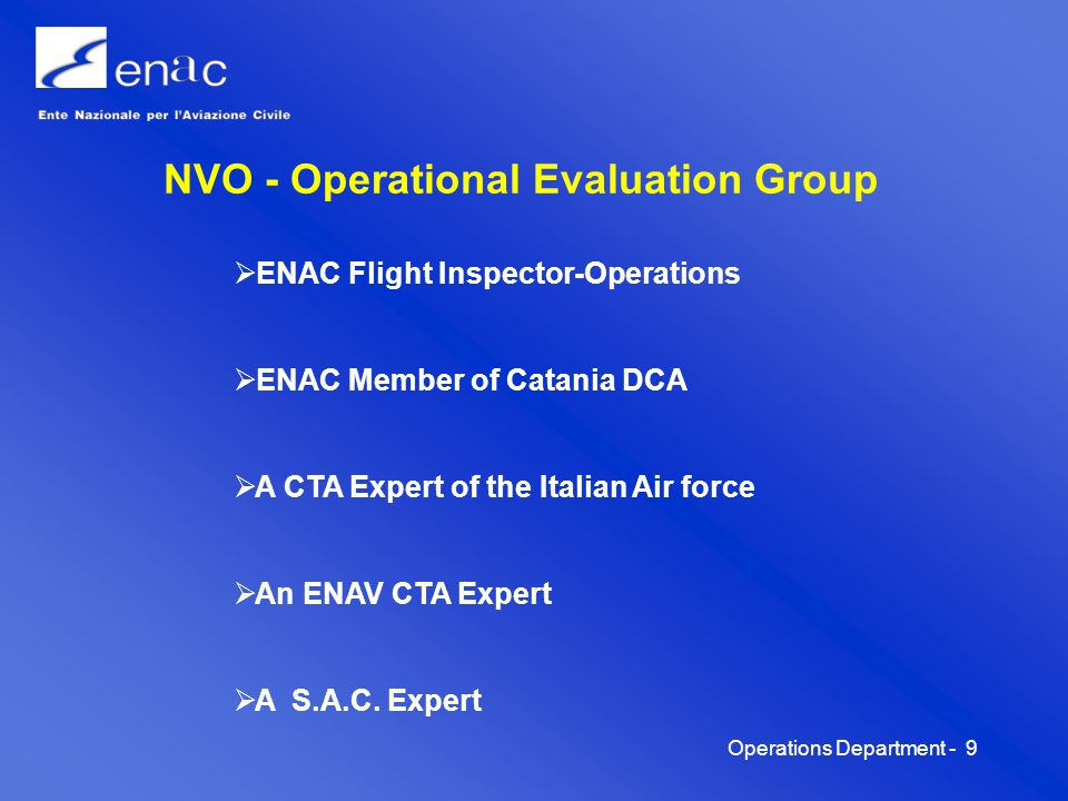 Operations Department -10 NVO - TASKS The NVO is the technical body within the Crisis Unit It is informed by NPMA of the alarm regarding volcano activity or the consistency of the eruption and realated ash emission It evaluate the operational condition or the degree of operational capability of the whole airport/airspace complex according to the position of ash cloud in relation to the incoming/departing routes;and to the contamination of the runway taxiways It completes its independent investigation and evaluation; it then transmits its conclusions and suggestions to the Crisis Unit who take the appropriate measures on that basis It coordinates all matters with the ATC Centers involved: Catania APP/RADAR, Roma ACC, Brindisi ACC, in a strategic phase for eventual traffic re-routing, and Catania TWR for the tactic management of the ATZ.