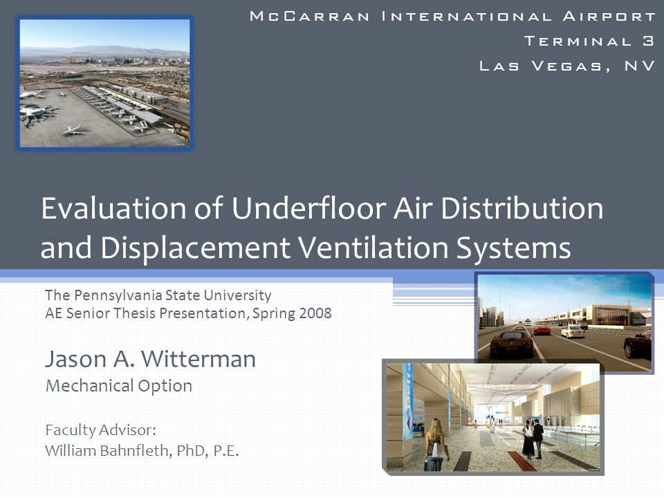 McCarran International Airport – Terminal 3 Las Vegas, NV Building Background and Existing Mechanical Conditions Mechanical Redesign Access Floor Design Breadth Acoustical Breadth Conclusions Outline Jason A.