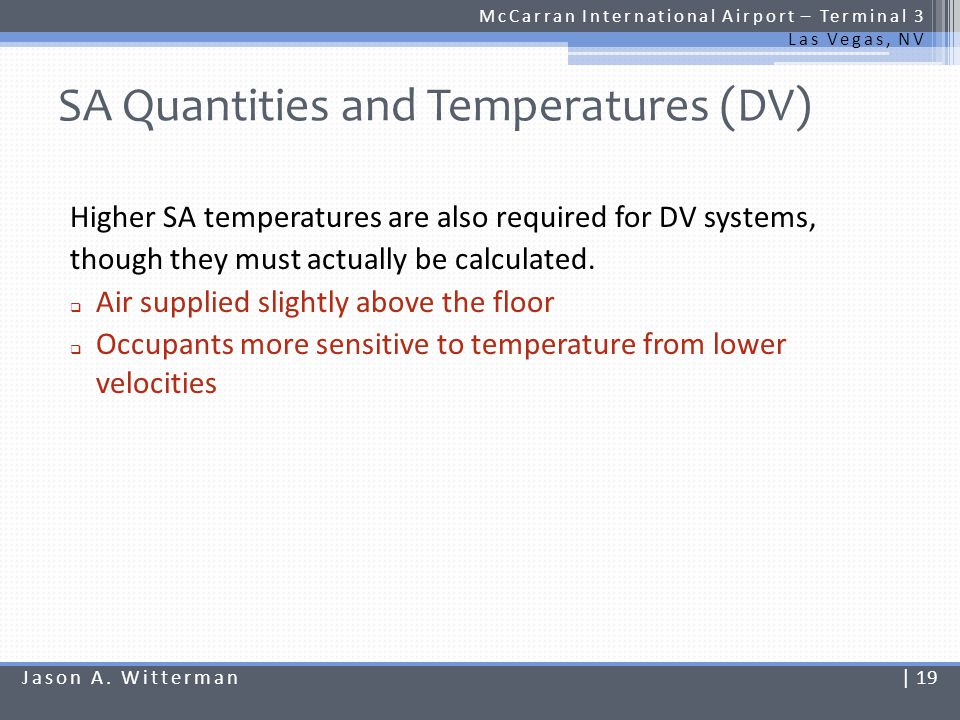 SA Quantities and Temperatures (DV) McCarran International Airport – Terminal 3 Las Vegas, NV Supply air quantities calculated using occupied zone loads only: Supply and return air temperatures based on total space load: Jason A.