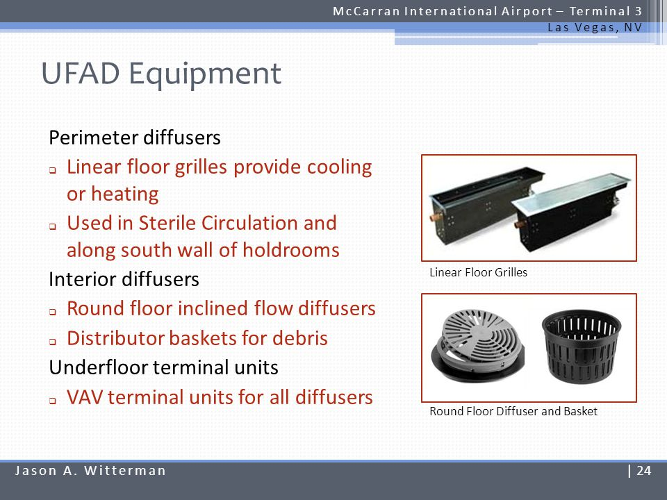 DV Equipment McCarran International Airport – Terminal 3 Las Vegas, NV Displacement diffusers Sidewall rectangular diffusers Coverage area 20-0 x 20-0 Traditional terminal units VAV terminal units Duct covers when necessary Architectural integration Displacement Diffuser and Cover Jason A.