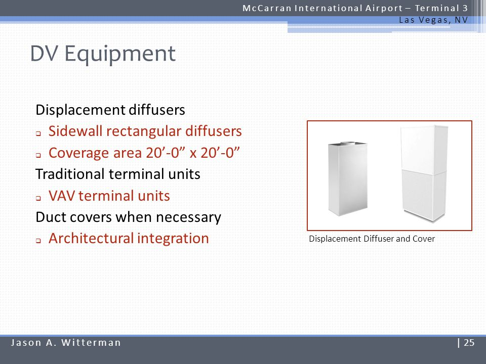 Initial Cost Impacts McCarran International Airport – Terminal 3 Las Vegas, NV Air handling units Cost data is obtained from actual design estimate UFAD and DV equipment Cost data is obtained from manufacturers budget pricing Jason A.
