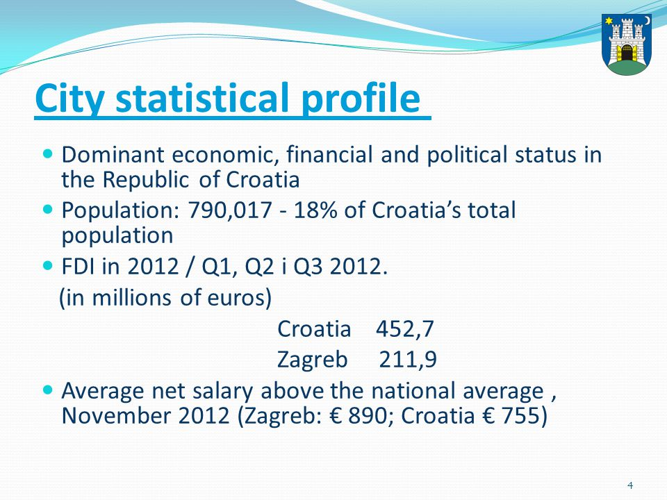 5 397.365 employed persons (March 2011) In Zagreb at December 2012th were registered 45 388 unemployed persons, which is an increase of 16.7 % compared to the previous month last year Accounts for roughly 37,4 % of Croatias total exports (EUR 2.631 million) Accounts for roughly 60,1 % of Croatias total imports (EUR 7,326 million) 31.147 companies, or 33 % of Croatias total, operate in the City of Zagreb The City of Zagreb participates in Croatian free enterprise: 53,4 % of total revenues; 54,8 % total fixed assets investment; 33 % of the number of businesses; 40,3 % of the total number of employed in free enterprise Source:Economic trends in the City of Zagreb and Zagreb County, I-IX 2012, CCE Zagreb Chamber