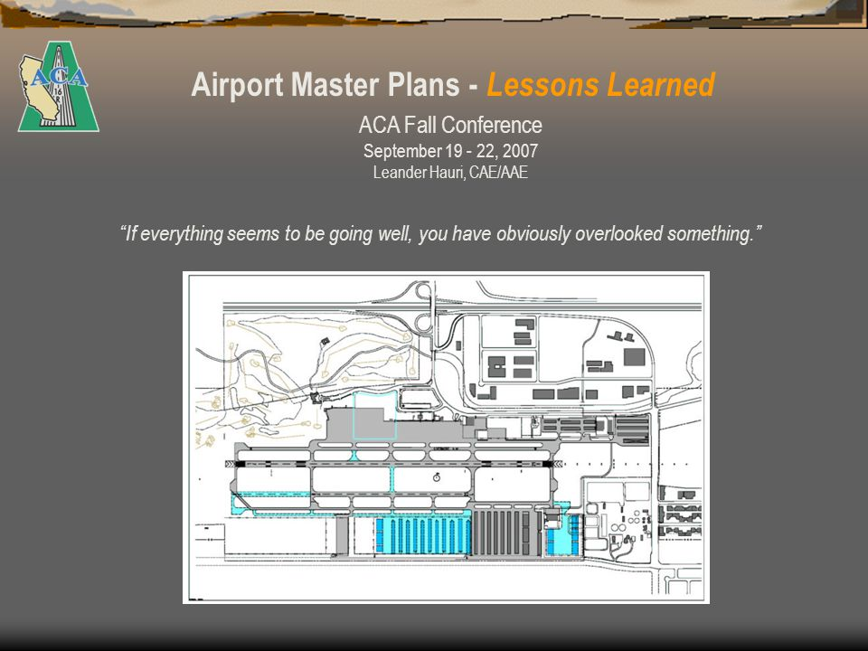 Airport Master Plans - Lessons Learned The demise of an AMP Update… FAA Grant Issued 8/98 Grand opening of the can of… 8/99 4 Public Workshops 2 Council Briefings 11/01 IS/EA work Draft AMPU and Business Plan completed Engaged consultant to complete IS/EA 3/04 Public review draft of AMPU and DIS/MND Public opposition rises.