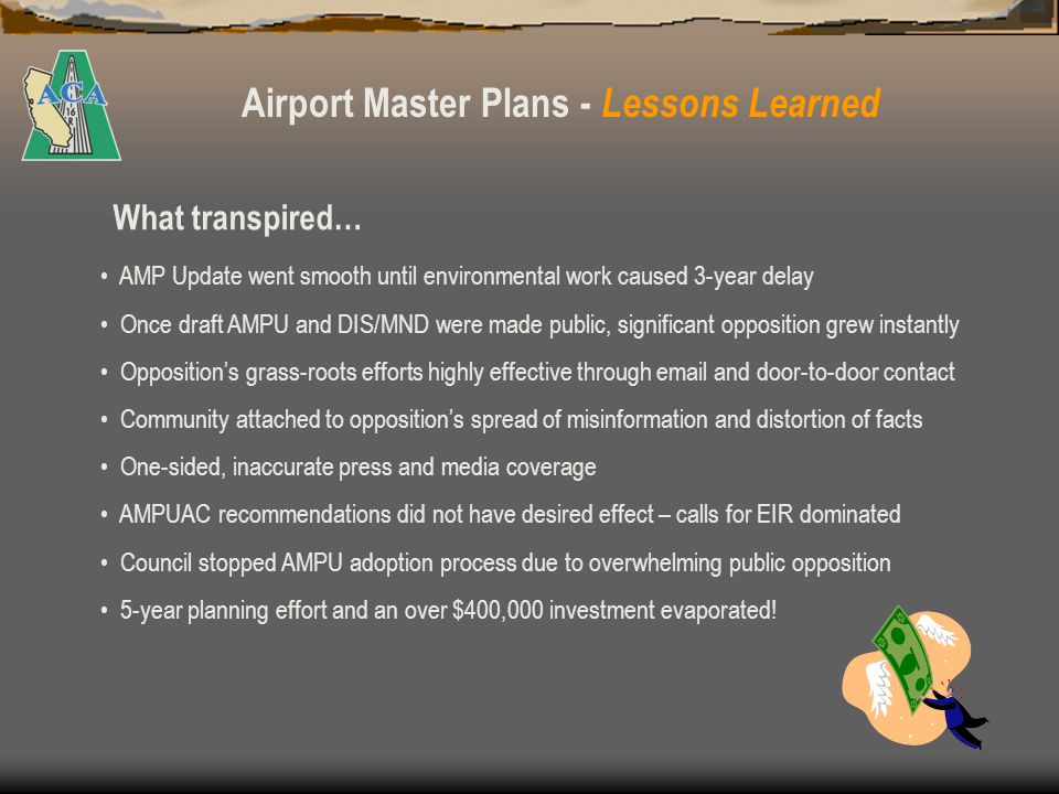 Airport Master Plans - Lessons Learned Too much time elapsed since initial public workshops – a series should have been held again to re-educate community and get a sense of the publics reception of the AMPU.