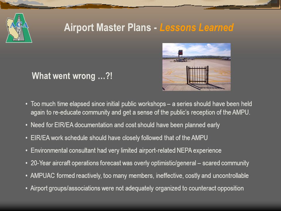Airport Master Plans - Lessons Learned Set goals and scope early - budget sufficient funds for planning and environmental work Select master planning and environmental consultants with proven performance records Establish a (2 to 3 year) scope of work with realistic but firm milestones and deliverables With potentially controversial plans, consider engaging a PR consultant to assist with public notices, fact sheets, articles, white papers, workshops, etc.