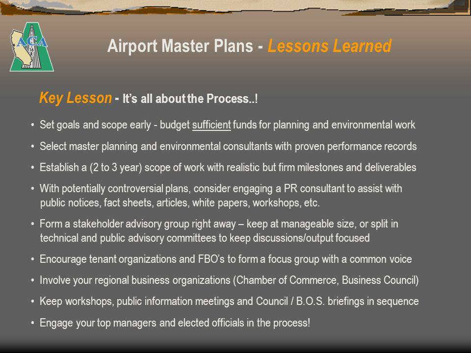 Airport Master Plans - Lessons Learned If the AMP goals involve major airfield improvements that require an EA or EIS, e.g., a runway extension, the scope, cost and political implications change dramatically – evaluate cost-to-benefit ratio carefully The 20-year aircraft activity forecast should be realistic, should consider the prevailing demographics and macroeconomics of the airport service area, and include actual historic activity data (Terminal Area Forecasts and Airport Master Records have limited reliability due to varying assumptions and methodologies) When a local General Plan is updated, its policy elements (land use, circulation) should reflect the dynamic nature of aviation and permit periodic AMP and ALP updates A General Plan may require that future airport development and operations conform with an approved AMP – if ALP is updated with projects not included in AMP, inconsistency arise CEQA and NEPA have different planning horizons – consider NEPAs 3 to 5 year shelf life for grant-eligible CIPs requiring environmental clearance.