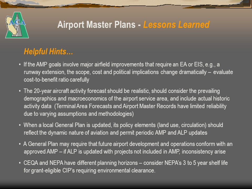 Airport Master Plans - Lessons Learned The AMP should function as the Purpose and Need Statement for the EA The environmental review information should be detailed enough to adequately support the alternatives analysis for the envisioned airport development projects.