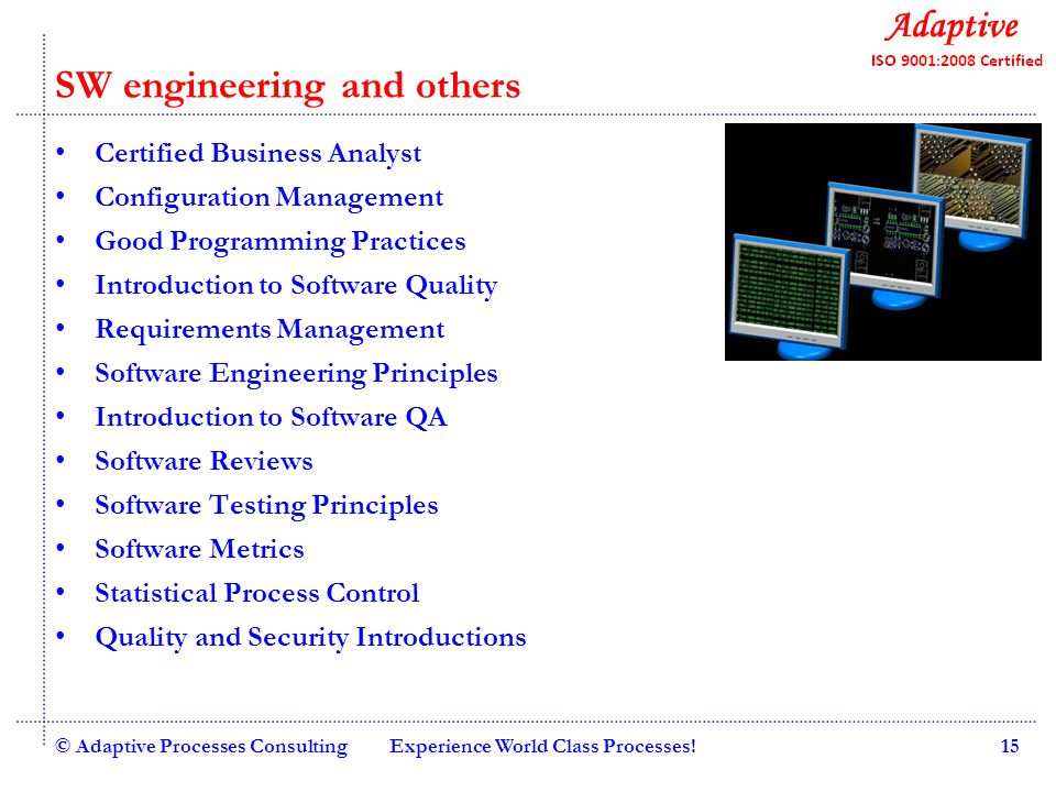 Quality Consulting Project Management Essential Program Management Stakeholder Management Certified Scrum Practitioner Introduction to Agile and Scrum Introduction to MS-Project Project Management Basics Advanced Project Management Risk Management Program Management Office Certified Software Team Lead Statistics for Project Managers Software Estimation © Adaptive Processes ConsultingExperience World Class Processes!16