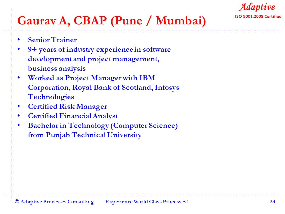 Quality Consulting Abhisek B, CBAP (Pune / Mumbai) Trainer 7+ years of industry experience in software development and business analysis Worked as business analyst with Cap Gemini, Sigma Software and IndoGlobal Post Graduate Diploma in Marketing Management, Marketing Bachelor in Engineering in Information Technology, University of Pune © Adaptive Processes ConsultingExperience World Class Processes!34